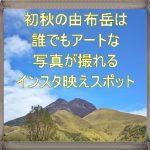 【湯布院観光】由布岳おすすめ撮影スポット!由布岳登山口が絶景すぎる